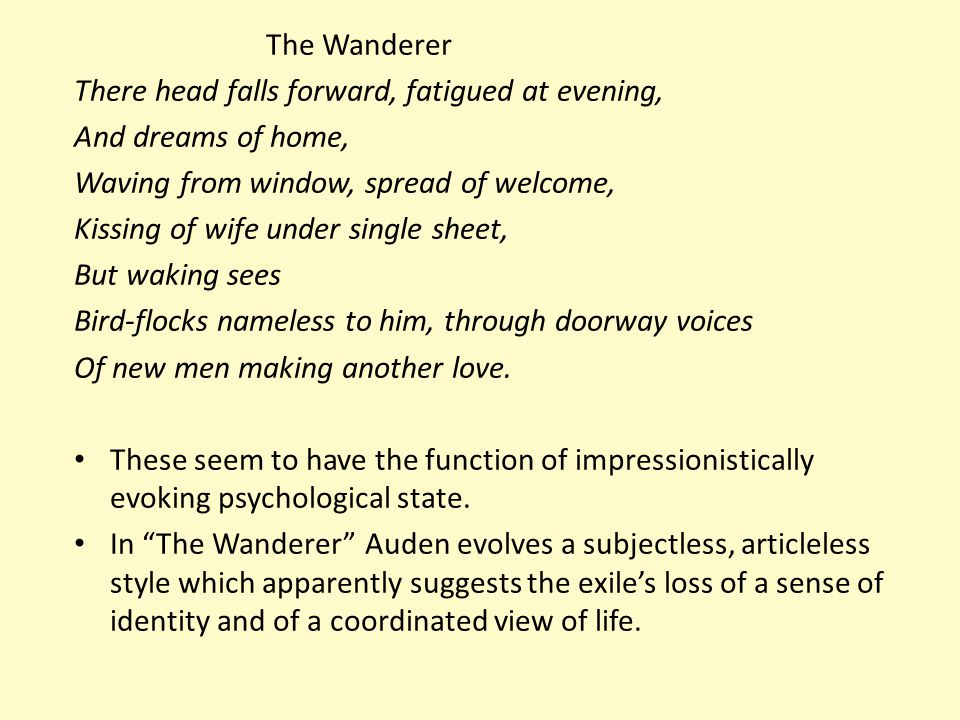 the wanderer auden While the wanderer in the elegiac poem from the anglo-saxon period spends most of his elegy lamenting the loss of his homeland, family, king, and fellow seafarers, the speaker in auden's wanderer.