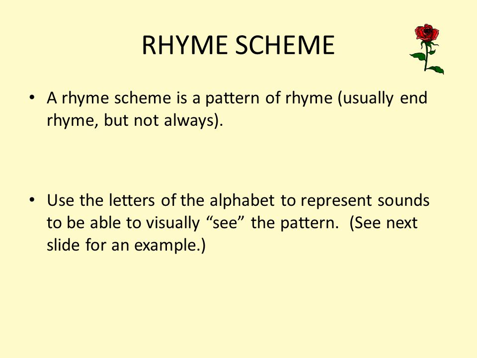 a rhyme scheme pattern of rhyme A rhyme scheme is the pattern of rhyme between lines of a poem or song it is usually referred to by using letters to indicate which lines rhyme lines designated with the same letter all rhyme with each other.
