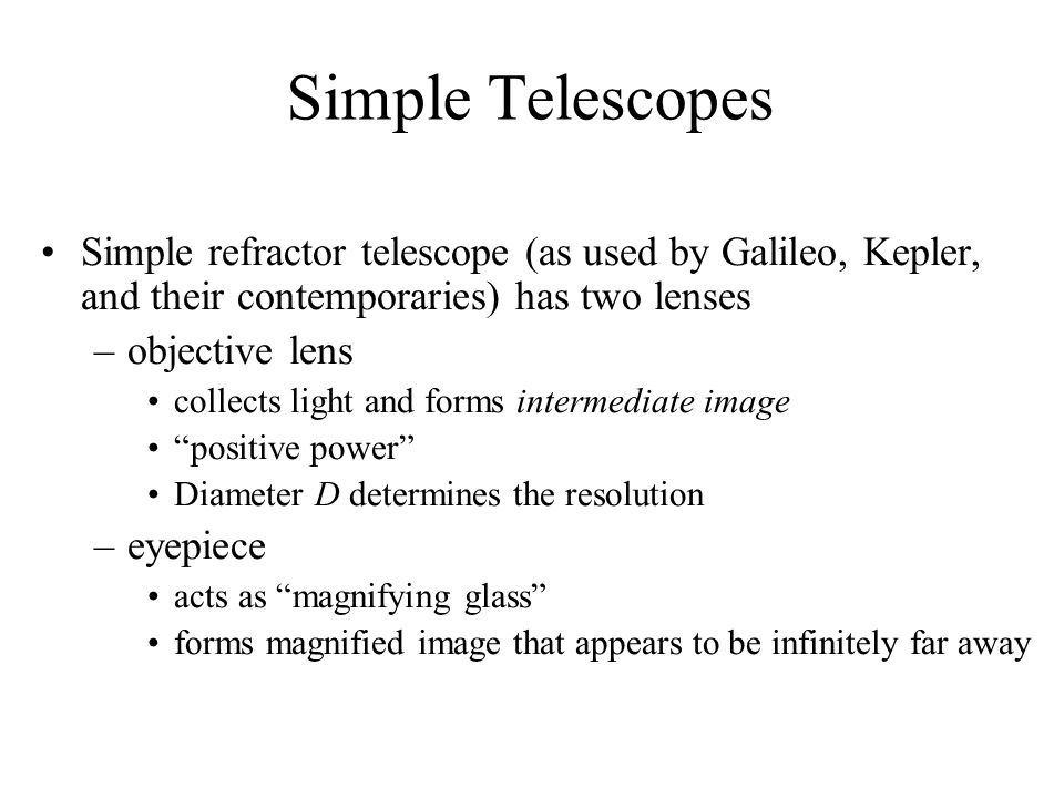 Simple Telescopes Simple refractor telescope (as used by Galileo, Kepler, and their contemporaries) has two lenses.