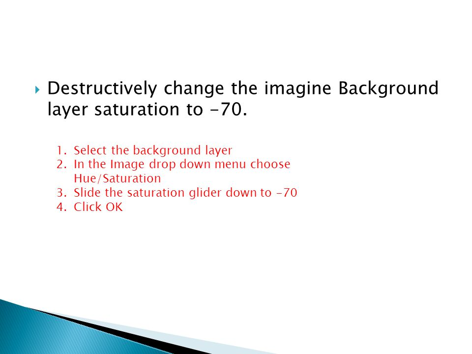 Destructively change the imagine Background layer saturation to -70.