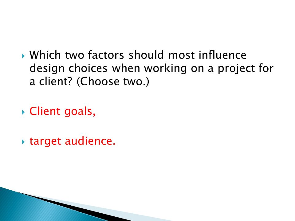 Which two factors should most influence design choices when working on a project for a client (Choose two.)
