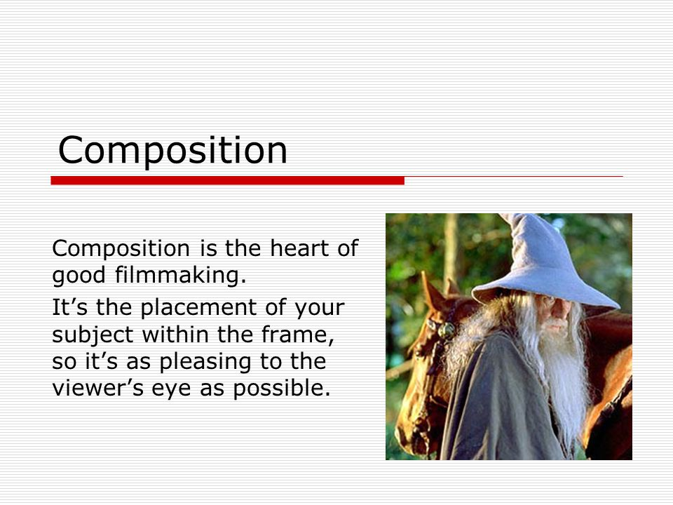 Composition Composition is the heart of good filmmaking.