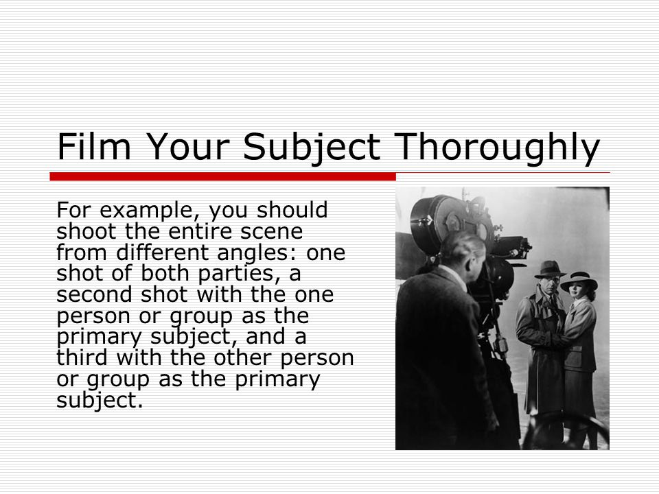 Film Your Subject Thoroughly