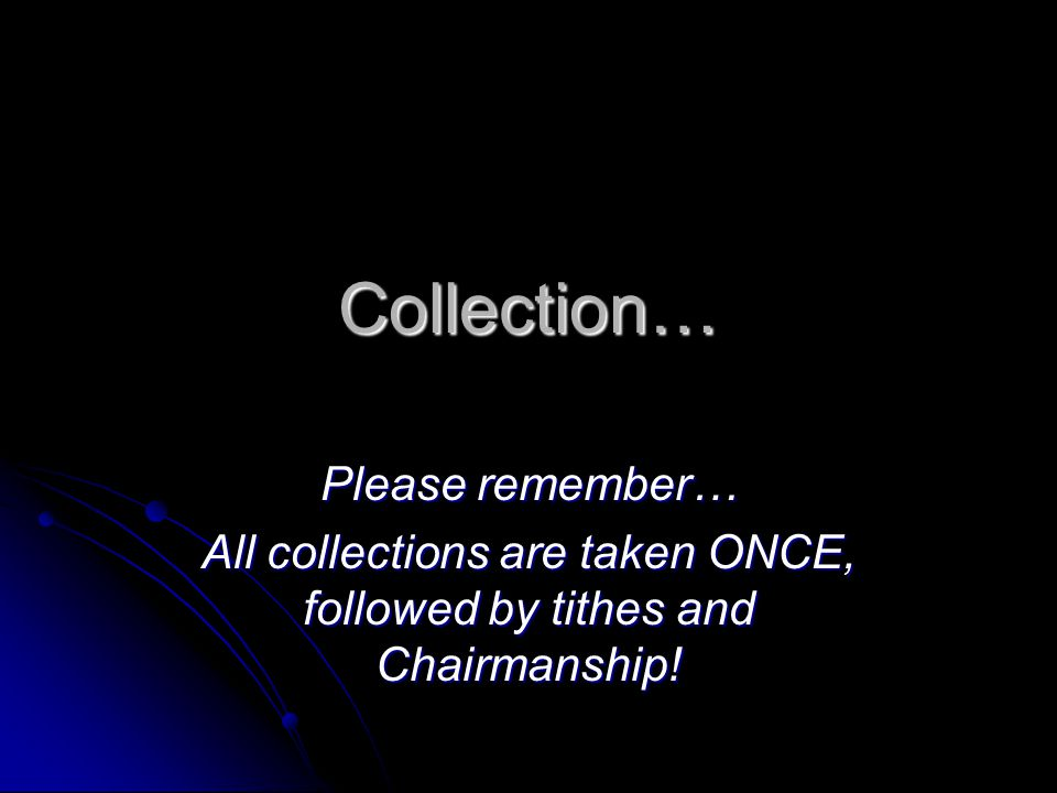 All collections are taken ONCE, followed by tithes and Chairmanship!