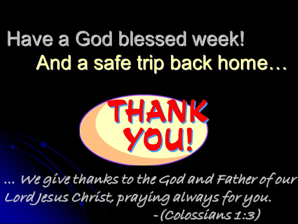 Have a God blessed week! And a safe trip back home…