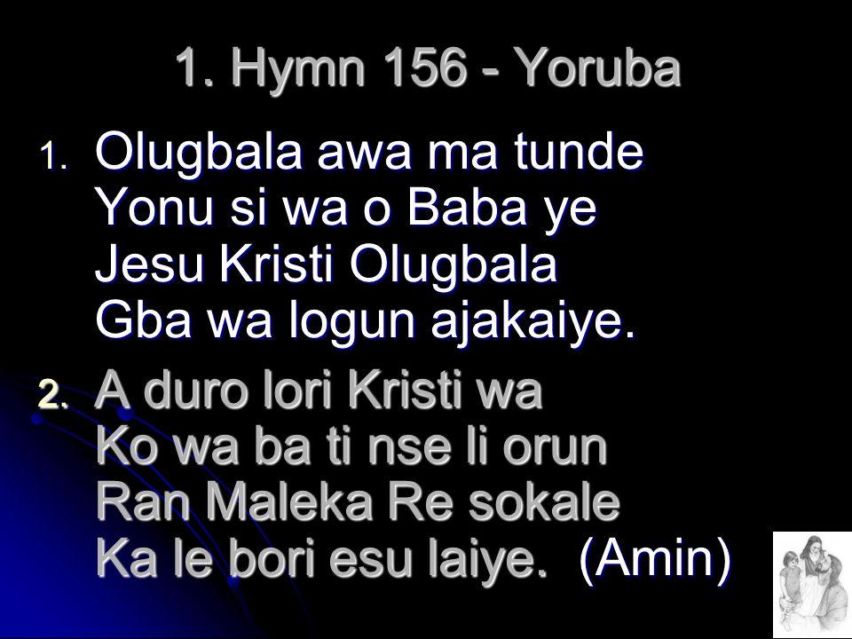 1. Hymn 156 - Yoruba Olugbala awa ma tunde Yonu si wa o Baba ye Jesu Kristi Olugbala Gba wa logun ajakaiye.
