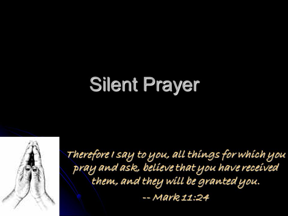 Silent Prayer Therefore I say to you, all things for which you pray and ask, believe that you have received them, and they will be granted you.