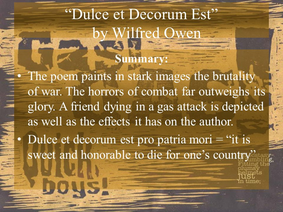 dulce et decorum est and ninety years Dulce et decorum est is a poem written by poet wilfred owen in 1917, during world war i, and published posthumously in 1920 owen's poem is known for its horrific imagery and condemnation of war it was drafted at craiglockhart in the first half of october 1917 and later revised, probably at.