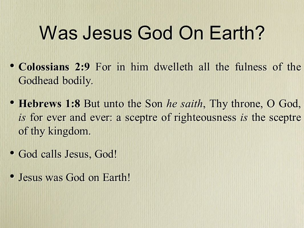 Was Jesus God On Earth Colossians 2:9 For in him dwelleth all the fulness of the Godhead bodily.
