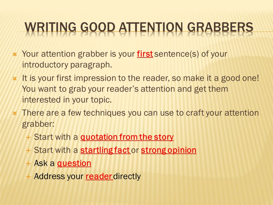 good essay grabbers Starting a piece of writing with an attention grabber is a good approach to securing reader interest creating a hook for an essay can involve a question, a surprise, or maybe a quotation creates a desire to read on to see what happens next.