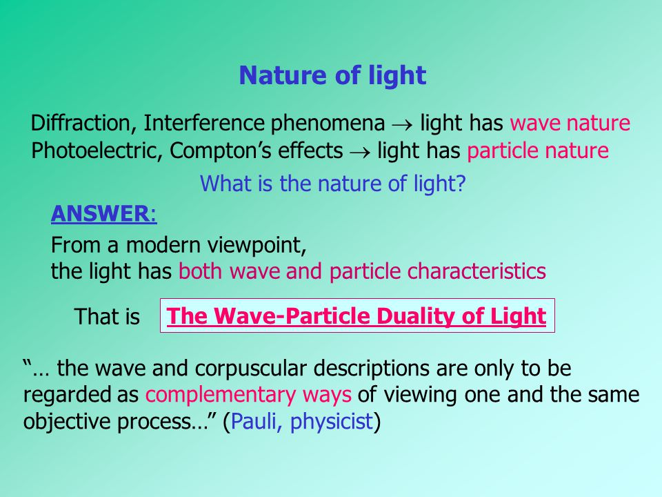 Nature of light Diffraction, Interference phenomena  light has wave nature. Photoelectric, Compton's effects  light has particle nature.