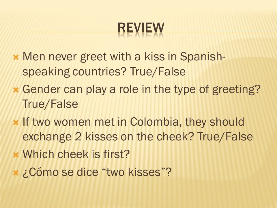Review Men never greet with a kiss in Spanish-speaking countries True/False. Gender can play a role in the type of greeting True/False.