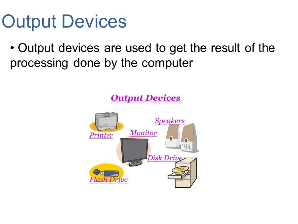 Output Devices Output devices are used to get the result of the processing done by the computer.