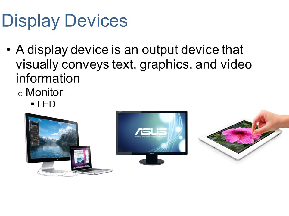 Display Devices A display device is an output device that visually conveys text, graphics, and video information.
