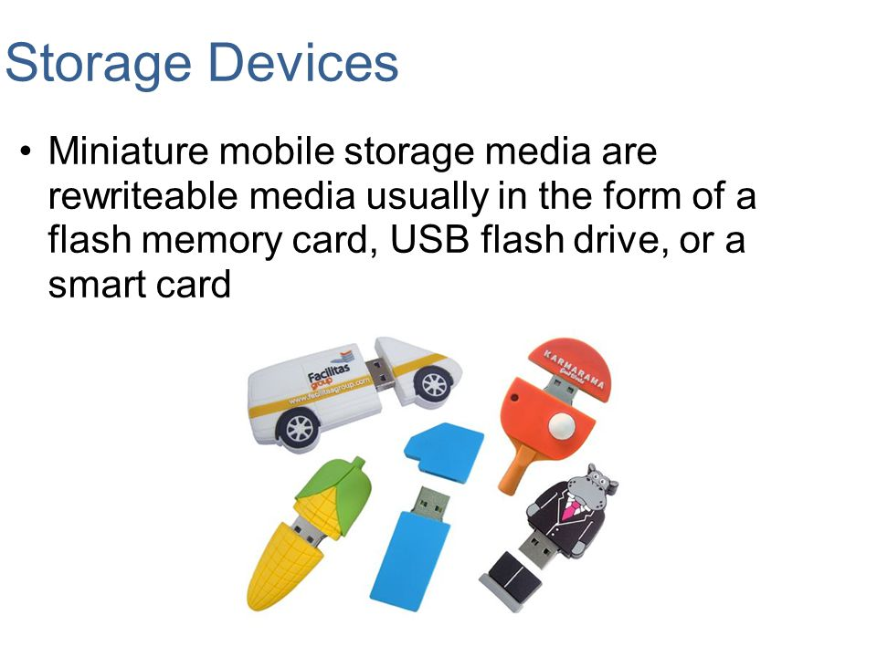 Storage Devices Miniature mobile storage media are rewriteable media usually in the form of a flash memory card, USB flash drive, or a smart card.