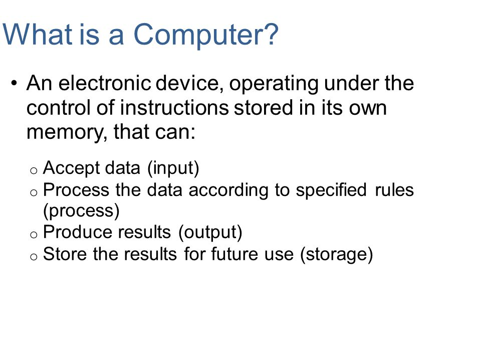 What is a Computer An electronic device, operating under the control of instructions stored in its own memory, that can: