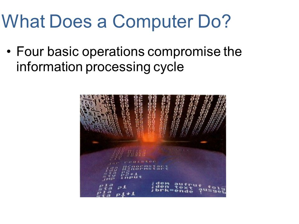 What Does a Computer Do Four basic operations compromise the information processing cycle.