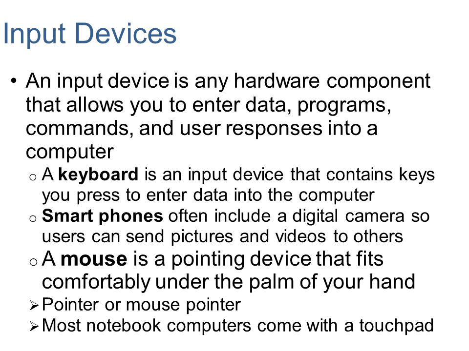 Input Devices An input device is any hardware component that allows you to enter data, programs, commands, and user responses into a computer.
