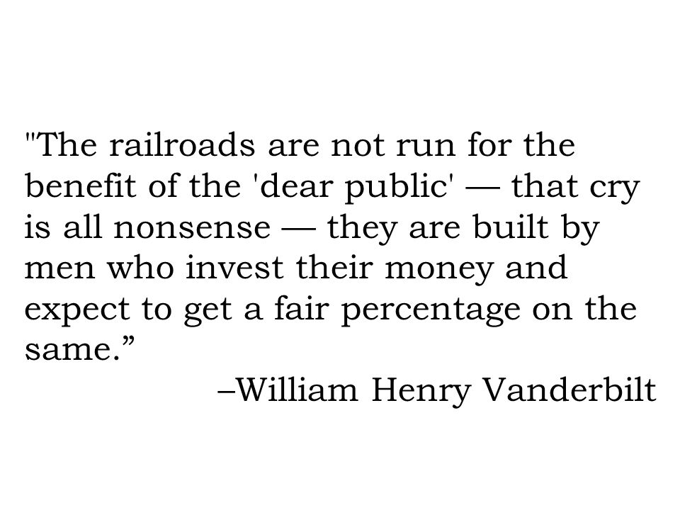 The railroads are not run for the benefit of the dear public — that cry is all nonsense — they are built by men who invest their money and expect to get a fair percentage on the same.