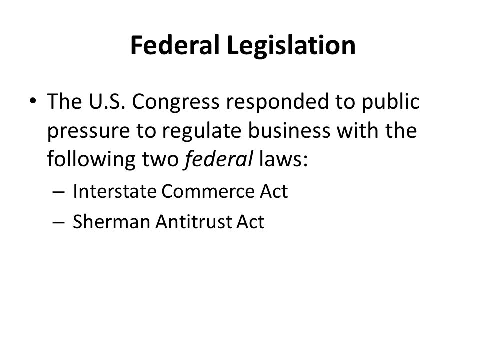 Federal Legislation The U.S. Congress responded to public pressure to regulate business with the following two federal laws:
