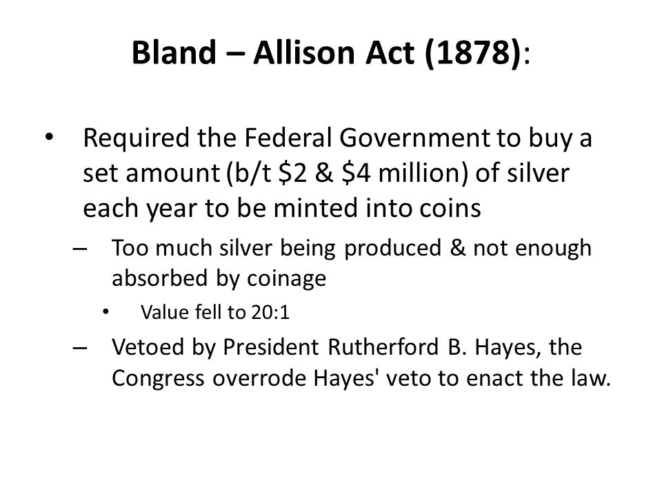 Bland – Allison Act (1878): Required the Federal Government to buy a set amount (b/t $2 & $4 million) of silver each year to be minted into coins.