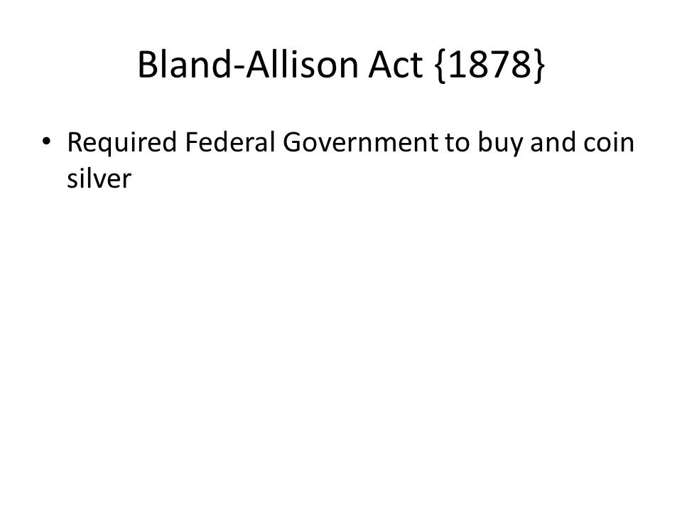 Bland-Allison Act {1878} Required Federal Government to buy and coin silver