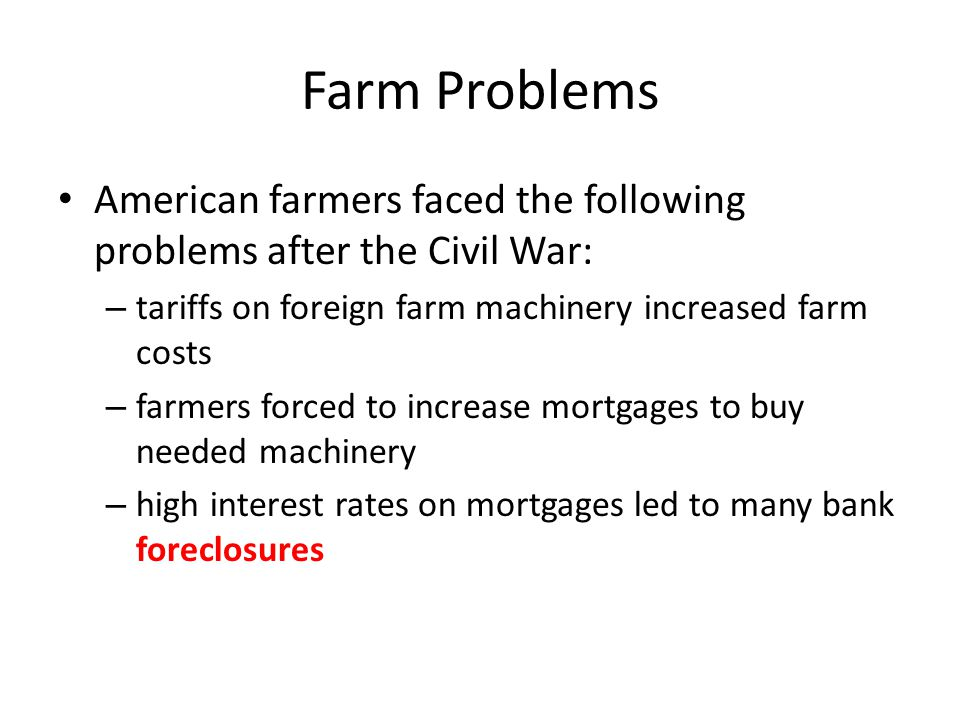 Farm Problems American farmers faced the following problems after the Civil War: tariffs on foreign farm machinery increased farm costs.