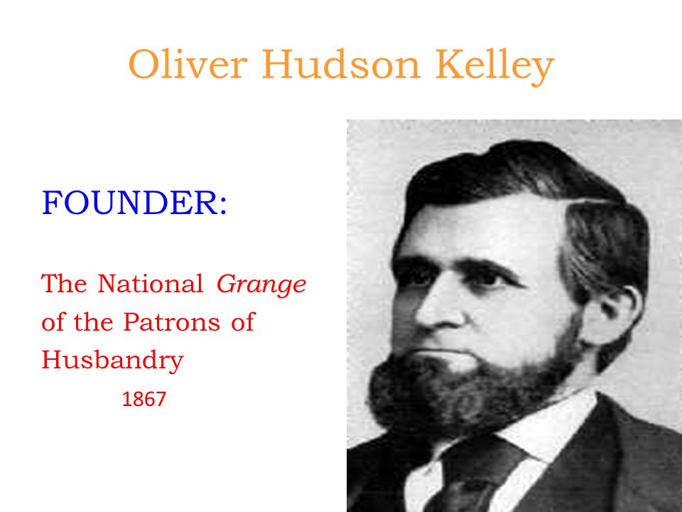 Oliver Hudson Kelley FOUNDER: The National Grange of the Patrons of