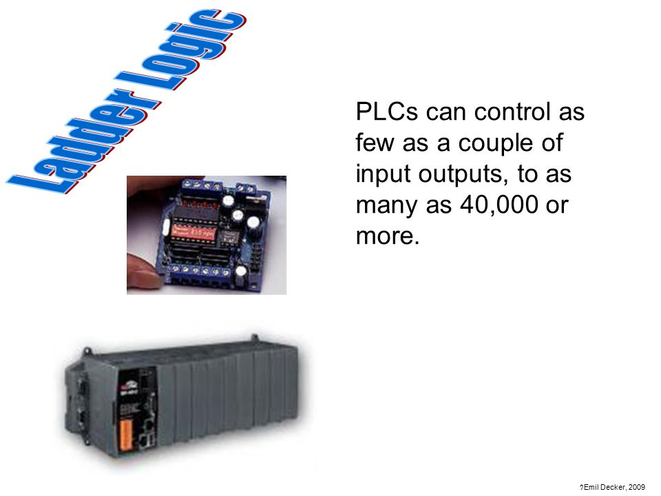 Ladder Logic PLCs can control as few as a couple of input outputs, to as many as 40,000 or more.