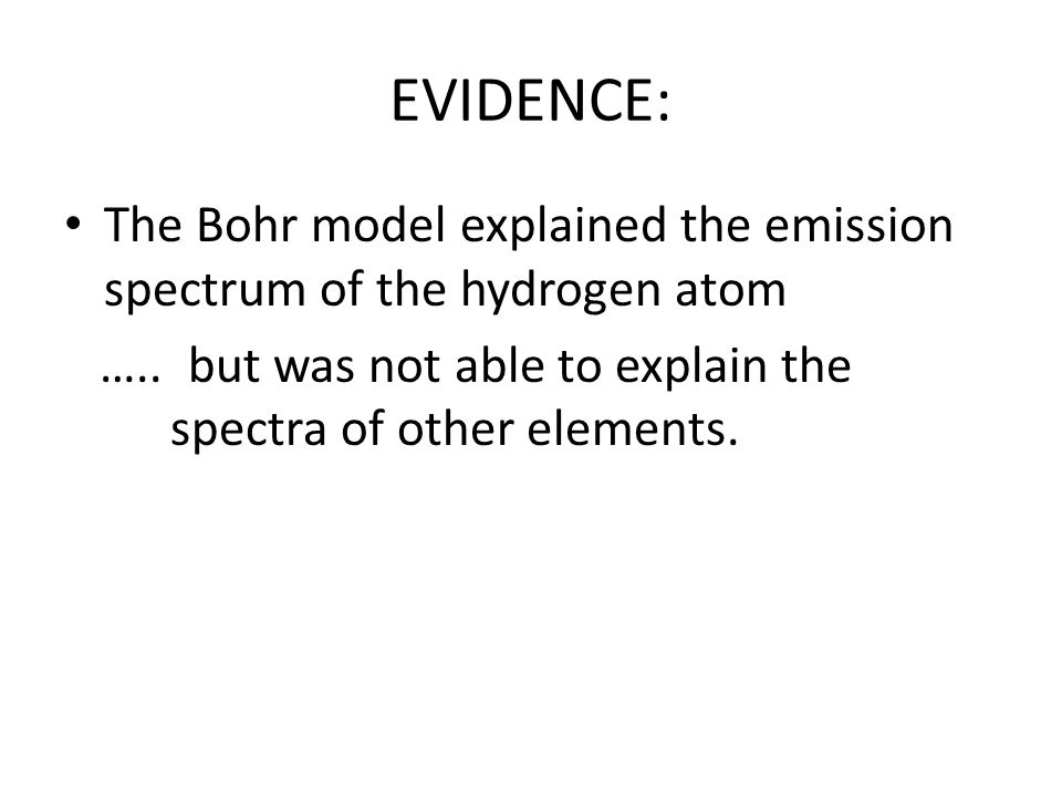 EVIDENCE: The Bohr model explained the emission spectrum of the hydrogen atom.