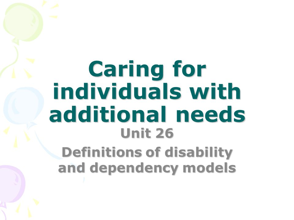 caring for individuals with additional needs unit 26 p3 3 p2\p3 assignment task in your role as a health and social care professional in a day centre you have been asked to prepare a booklet to explain to new volunteers working with people with additional needs: the models of disability the barriers which affect the lives of individuals with additional needs.