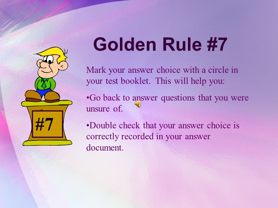 Golden Rule #7 Mark your answer choice with a circle in your test booklet. This will help you: Go back to answer questions that you were unsure of.