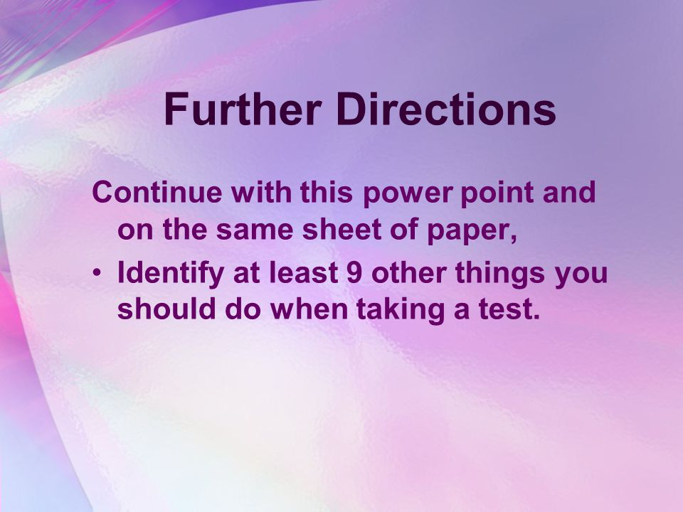 Further Directions Continue with this power point and on the same sheet of paper, Identify at least 9 other things you should do when taking a test.