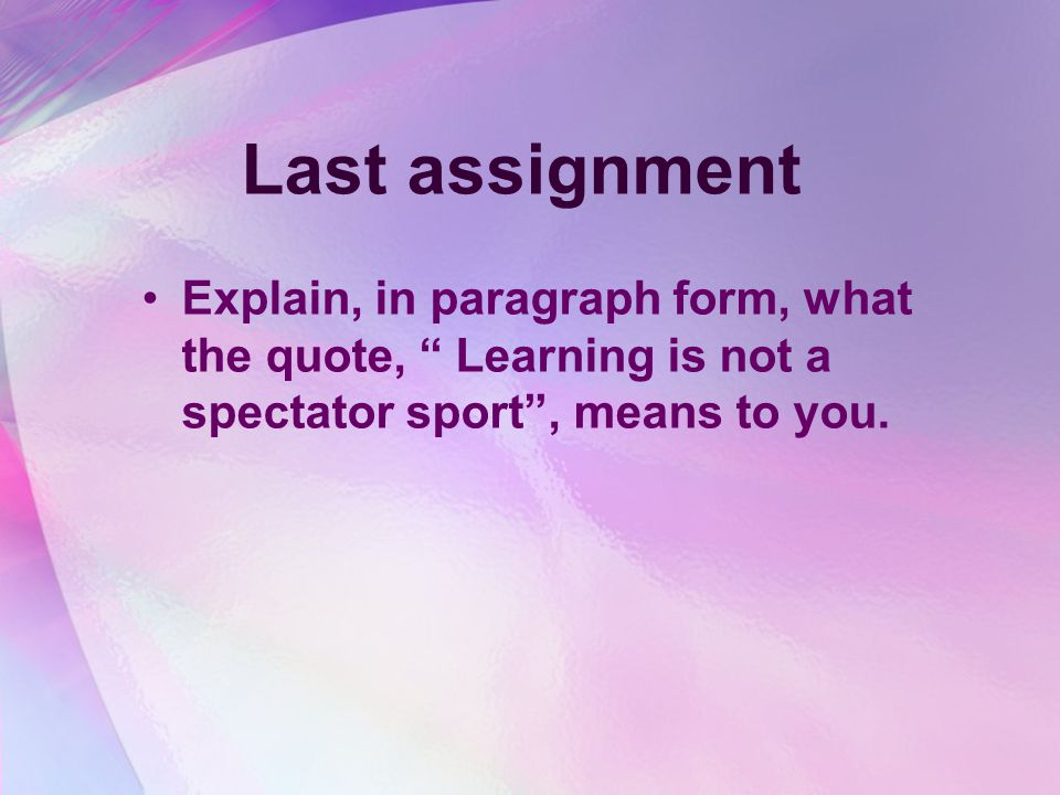 Last assignment Explain, in paragraph form, what the quote, Learning is not a spectator sport , means to you.