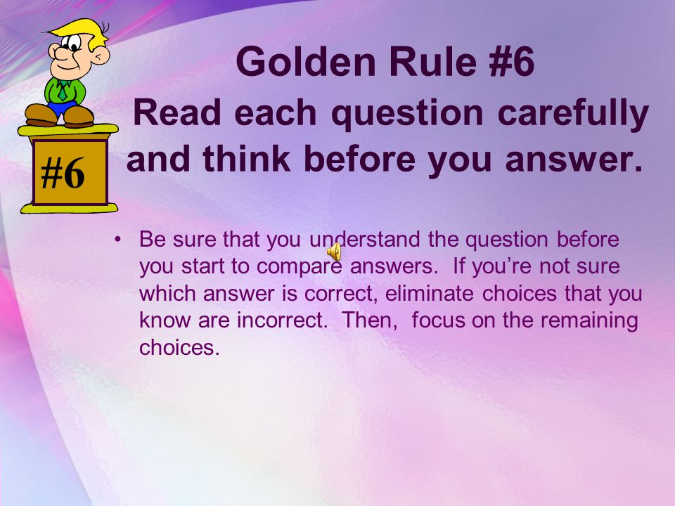 Golden Rule #6 Read each question carefully and think before you answer.