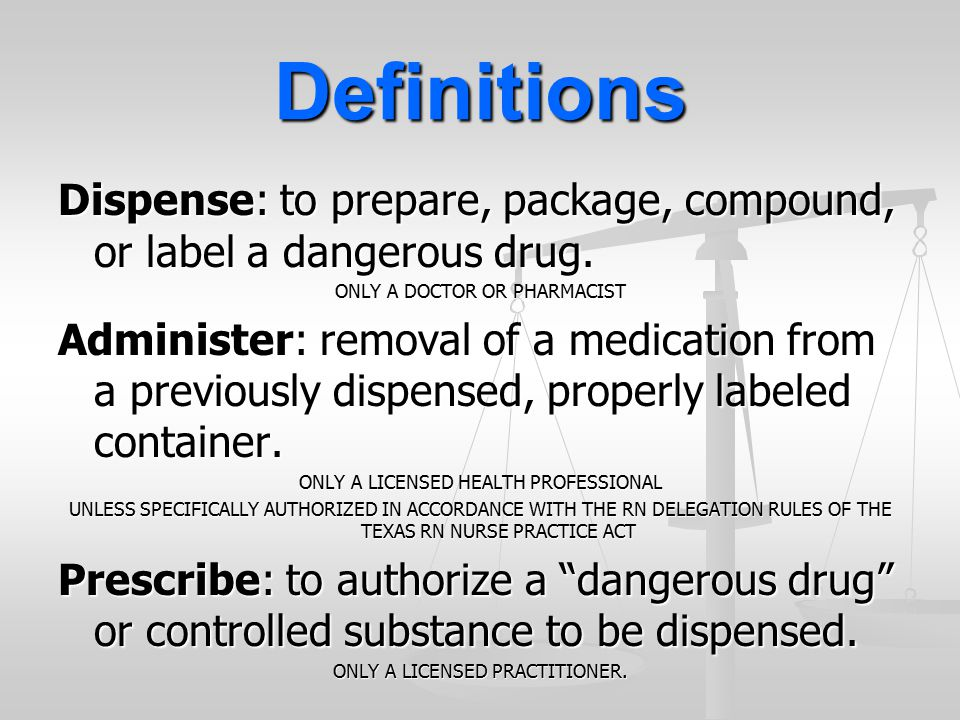 Definitions Dispense: to prepare, package, compound, or label a dangerous drug. ONLY A DOCTOR OR PHARMACIST.