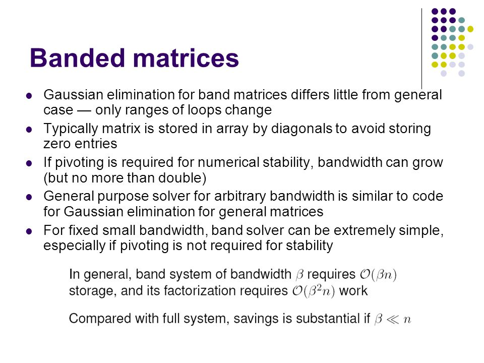 Math 685/CSI 700 Spring 08 Banded matrices. Gaussian elimination for band matrices differs little from general case — only ranges of loops change.