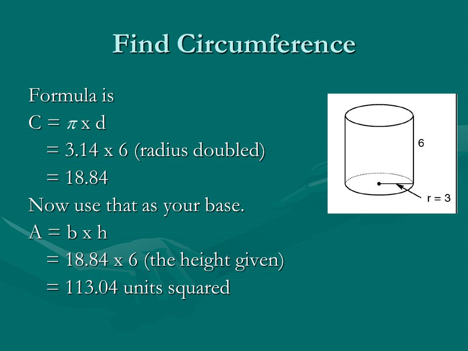 Find Circumference Formula is C =  x d = 3.14 x 6 (radius doubled)
