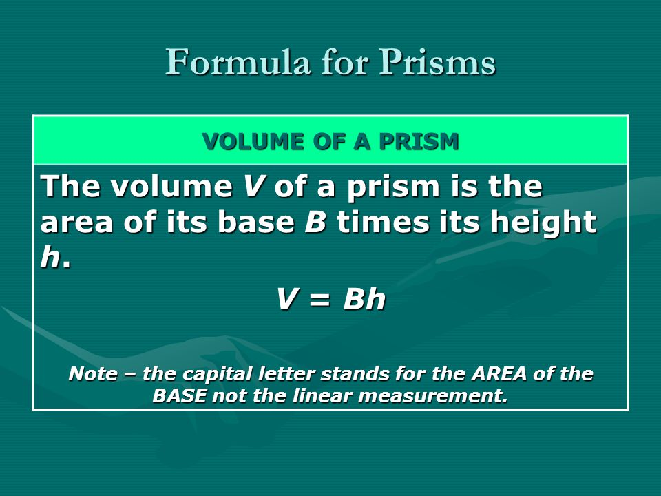 Formula for Prisms VOLUME OF A PRISM. The volume V of a prism is the area of its base B times its height h.