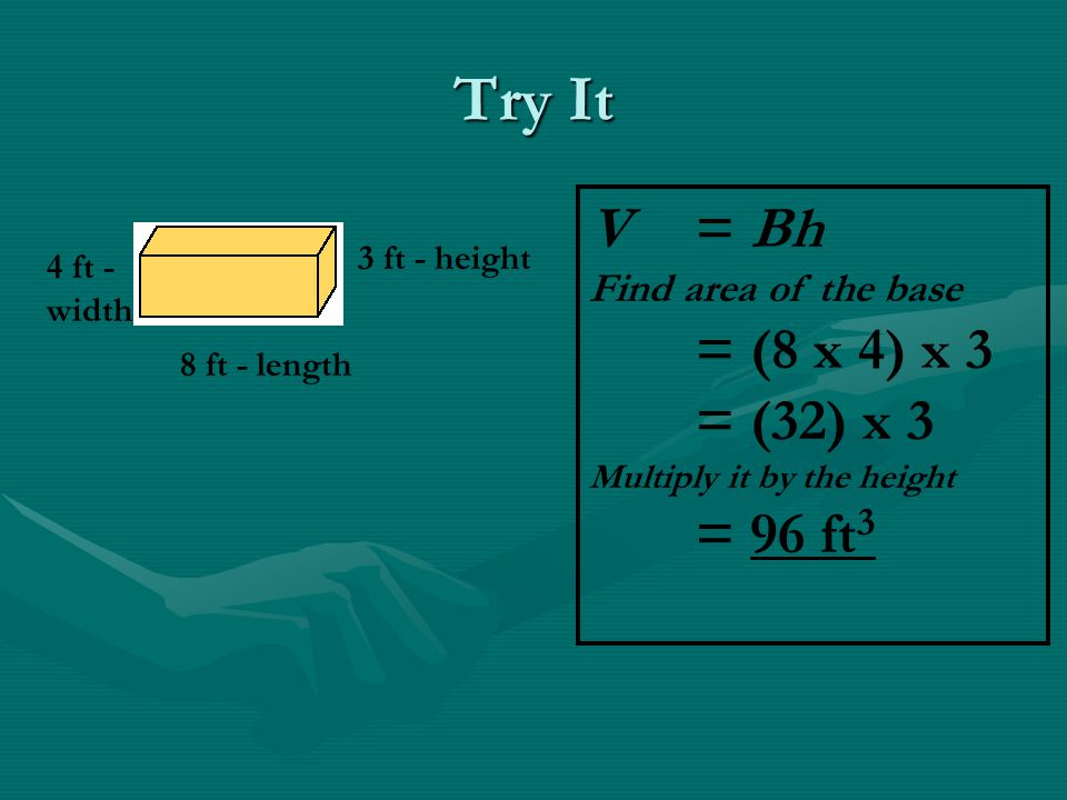 Try It V = Bh = (8 x 4) x 3 = (32) x 3 = 96 ft3 Find area of the base