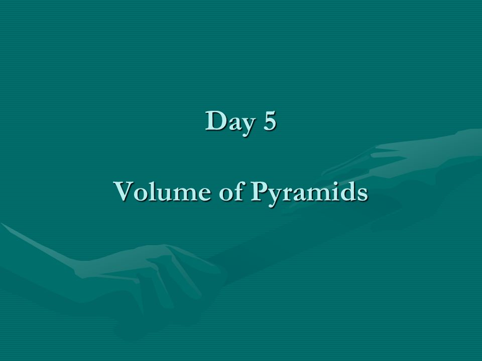 Day 5 Volume of Pyramids