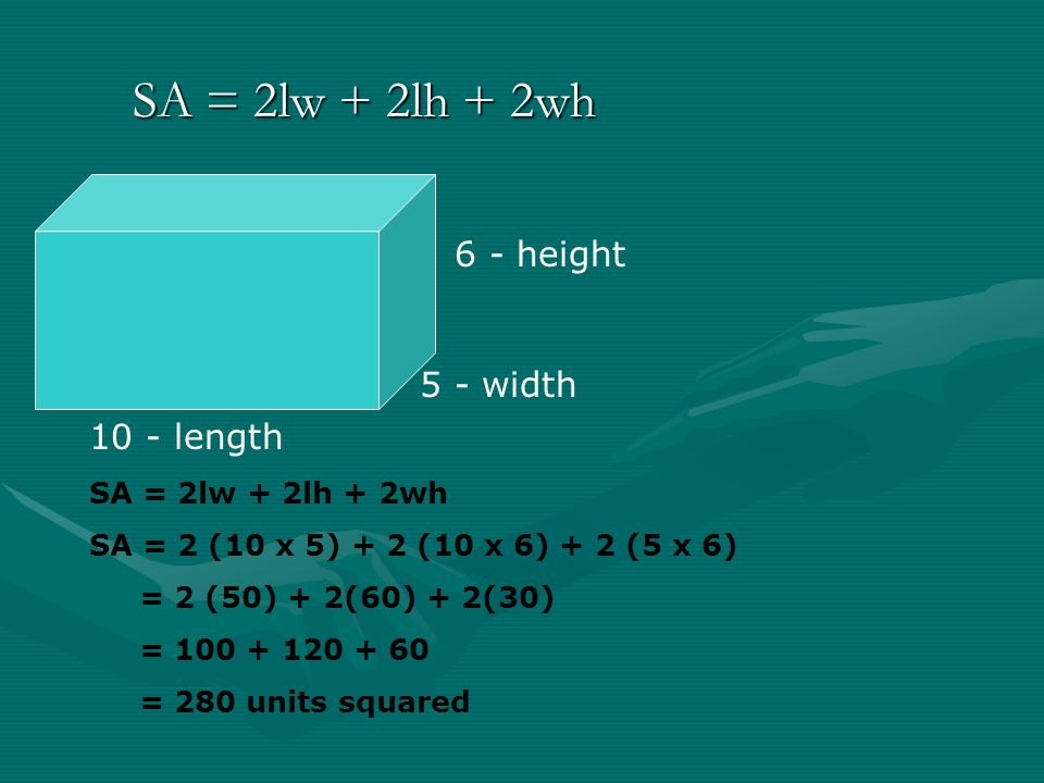 SA = 2lw + 2lh + 2wh 6 - height 5 - width 10 - length