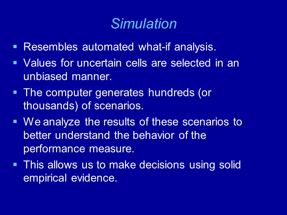 Simulation Resembles automated what-if analysis.
