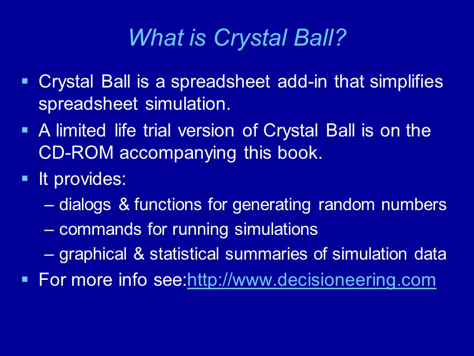 What is Crystal Ball Crystal Ball is a spreadsheet add-in that simplifies spreadsheet simulation.