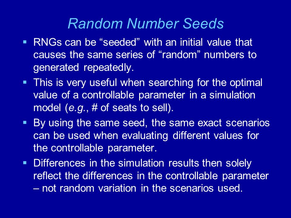Random Number Seeds RNGs can be seeded with an initial value that causes the same series of random numbers to generated repeatedly.