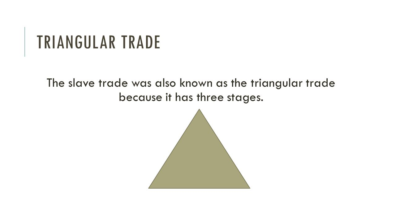 slave trade triangle three stages of The middle passage, which brought the slaves from west africa to the west  indies, might take three weeks  the transatlantic (triangular) trade involved  many continents, a lot of money, some cargo and sugar, and millions of african.