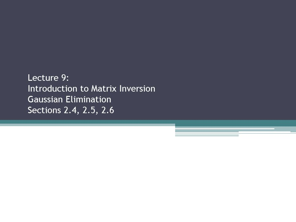 Lecture 9: Introduction to Matrix Inversion Gaussian Elimination Sections 2.4, 2.5, 2.6 Sections 2.2.3, 2.3