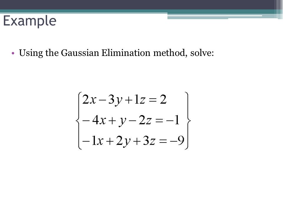 Example Using the Gaussian Elimination method, solve:
