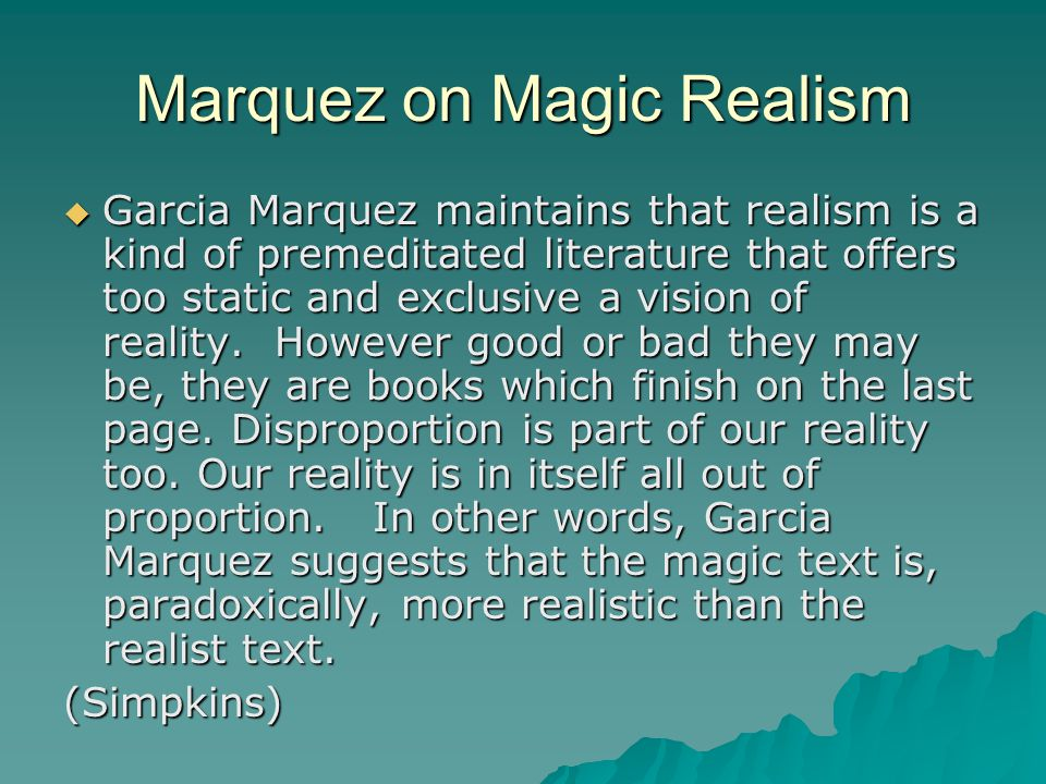 "the magical realism of marquezs stories Also known as ""marvelous realism,"" or ""fantastic realism,"" magical realism is not a style or a genre so much as a way of questioning the nature of reality in books, stories, poetry, plays, and film, factual narrative and far-flung fantasies combine to reveal insights about society and human nature."
