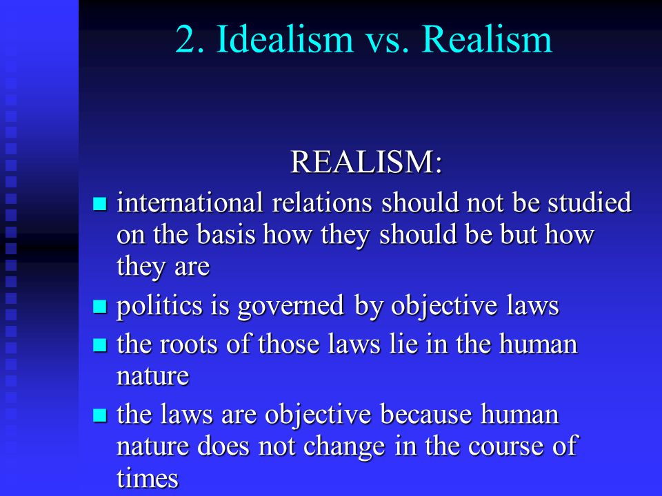idealism international relations Idealism is also marked by the prominent role played by international law and international organizations in its conception of policy formation one of the most well-known tenets of modern idealist thinking is democratic peace theory, which holds that states with similar modes of democratic governance do not fight one another.
